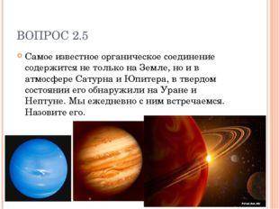 ВОПРОС 2.5 Самое известное органическое соединение содержится не только на Зе