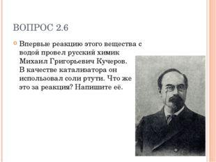 ВОПРОС 2.6 Впервые реакцию этого вещества с водой провел русский химик Михаил
