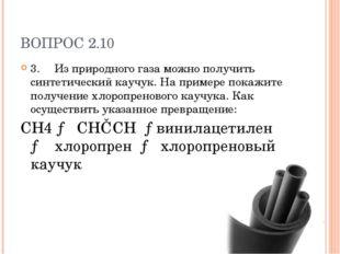 ВОПРОС 2.10 3.Из природного газа можно получить синтетический каучук. На при