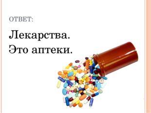 ОТВЕТ: Лекарства. Это аптеки.