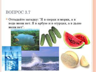 """ВОПРОС 3.7 Отгадайте загадку: """"Я в озерах и морях, а в воде меня нет. Я в арб"""