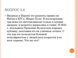 ВОПРОС 3.8 Впервые в Европу его рецепты привез из Китая в XIV в. Марко Поло.