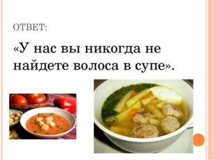 ОТВЕТ: «У нас вы никогда не найдете волоса в супе».