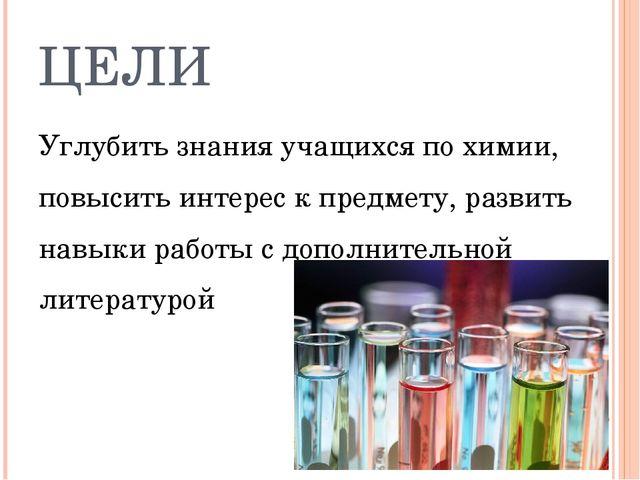 ЦЕЛИ Углубить знания учащихся по химии, повысить интерес к предмету, развить...