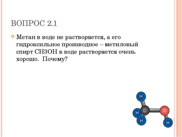 ВОПРОС 2.1 Метан в воде не растворяется, а его гидроксильное производное – ме...