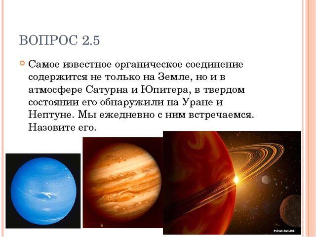 ВОПРОС 2.5 Самое известное органическое соединение содержится не только на Зе...