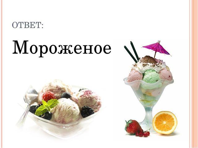 ОТВЕТ: Мороженое
