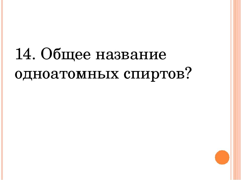 14. Общее название одноатомных спиртов?