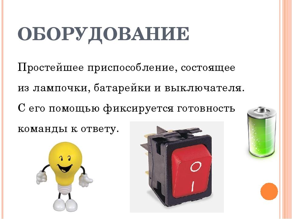 ОБОРУДОВАНИЕ Простейшее приспособление, состоящее из лампочки, батарейки и вы...