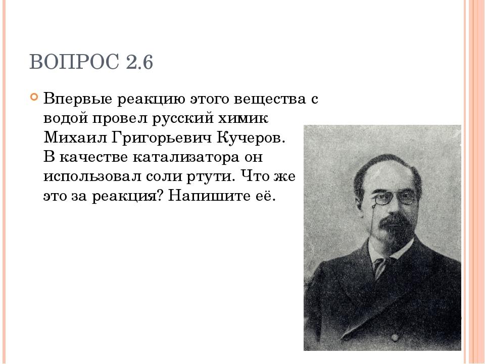 ВОПРОС 2.6 Впервые реакцию этого вещества с водой провел русский химик Михаил...