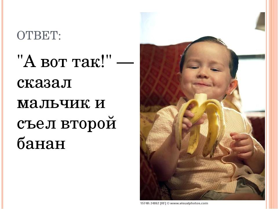 """ОТВЕТ: """"А вот так!"""" — сказал мальчик и съел второй банан"""