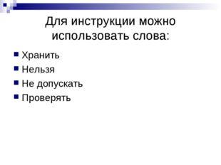 Для инструкции можно использовать слова: Хранить Нельзя Не допускать Проверять