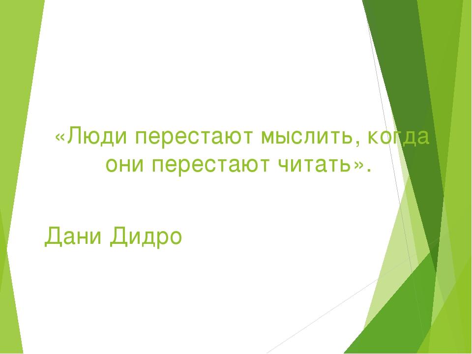 «Люди перестают мыслить, когда они перестают читать». Дани Дидро