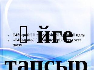 Үйге тапсырма: Ыбырай әңгімелерін оқу, мазмұндау. «Ыбырай-әңгіме шебері» атт
