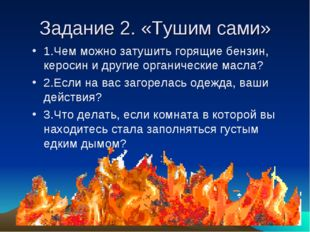 Задание 2. «Тушим сами» 1.Чем можно затушить горящие бензин, керосин и другие