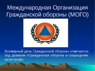 Международная Организация Гражданской обороны (МОГО) Всемирный день Гражданс