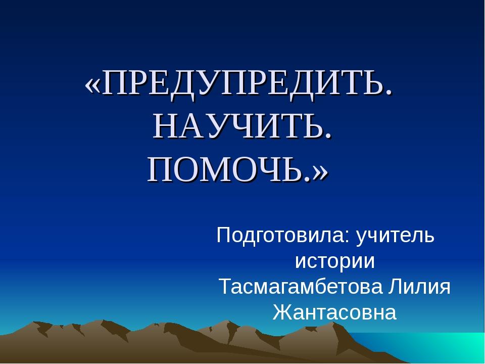 «ПРЕДУПРЕДИТЬ. НАУЧИТЬ. ПОМОЧЬ.» Подготовила: учитель истории Тасмагамбетова...
