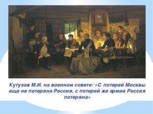 Кутузов М.И. на военном совете: «С потерей Москвы еще не потеряна Россия, с п