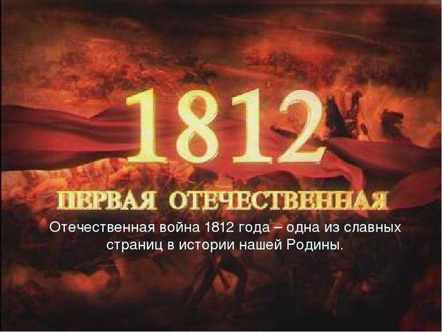 Отечественная война 1812 года – одна из славных страниц в истории нашей Родины.