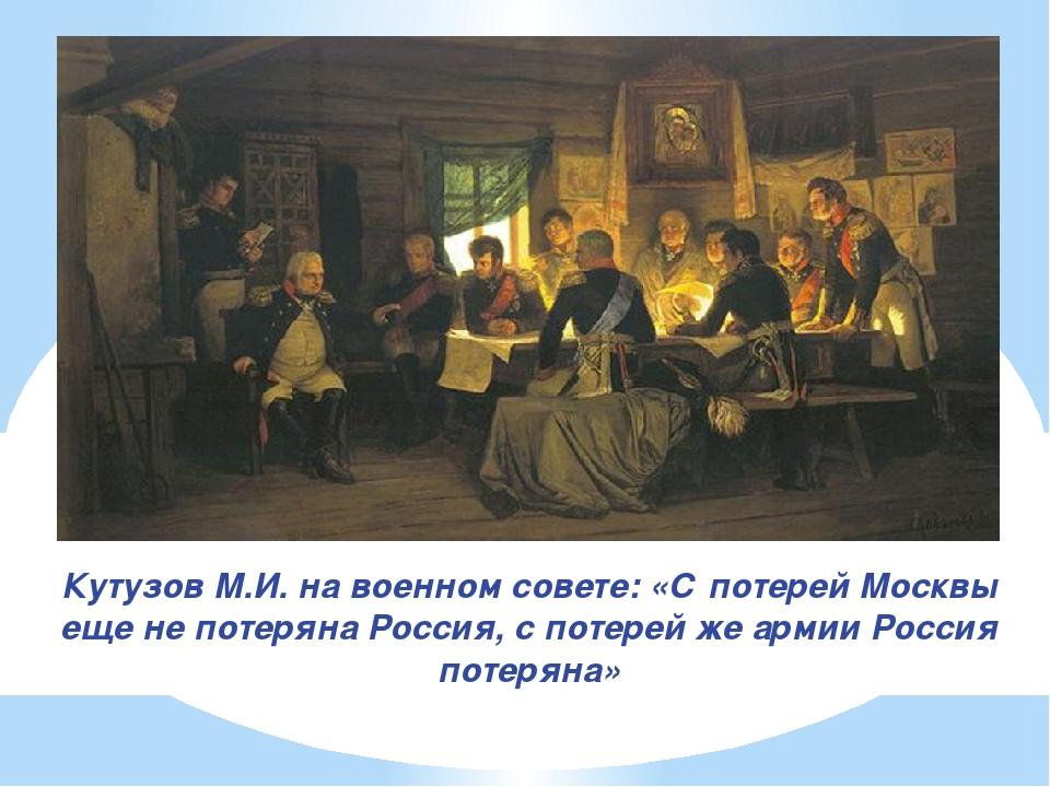 Кутузов М.И. на военном совете: «С потерей Москвы еще не потеряна Россия, с п...