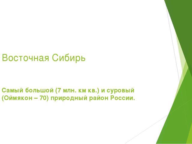 Восточная Сибирь Самый большой (7 млн. км кв.) и суровый (Оймякон – 70) приро...