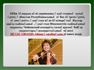 1958ж 15 наурыз күні скрипкашы Қазақстанның халық әртісі, Өзбекстан Республи