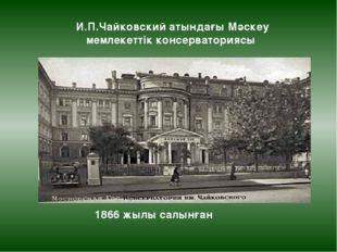 И.П.Чайковский атындағы Мәскеу мемлекеттік консерваториясы 1866 жылы салынған