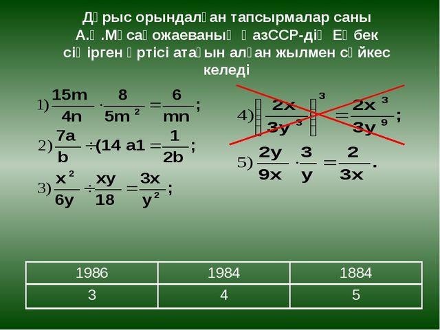 Дұрыс орындалған тапсырмалар саны А.Қ.Мұсақожаеваның ҚазССР-дің Еңбек сіңірге...