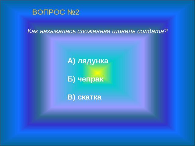 Как называлась сложенная шинель солдата? А) лядунка Б) чепрак В) скатка ВОПРО...