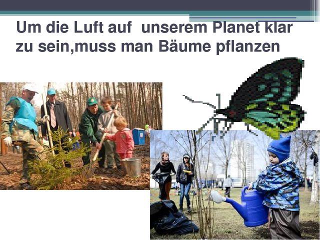 Um die Luft auf unserem Planet klar zu sein,muss man Bäume pflanzen