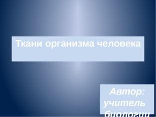 Ткани организма человека Автор: учитель биологии Лебедева Г.В.. МБОУ СШ №7 г.