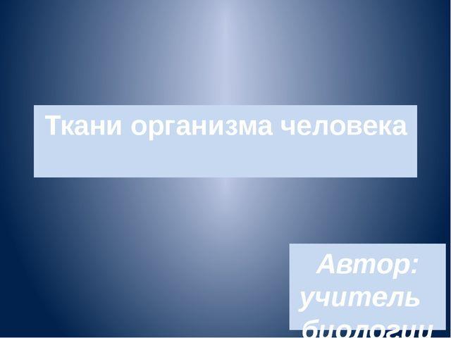 Ткани организма человека Автор: учитель биологии Лебедева Г.В.. МБОУ СШ №7 г....