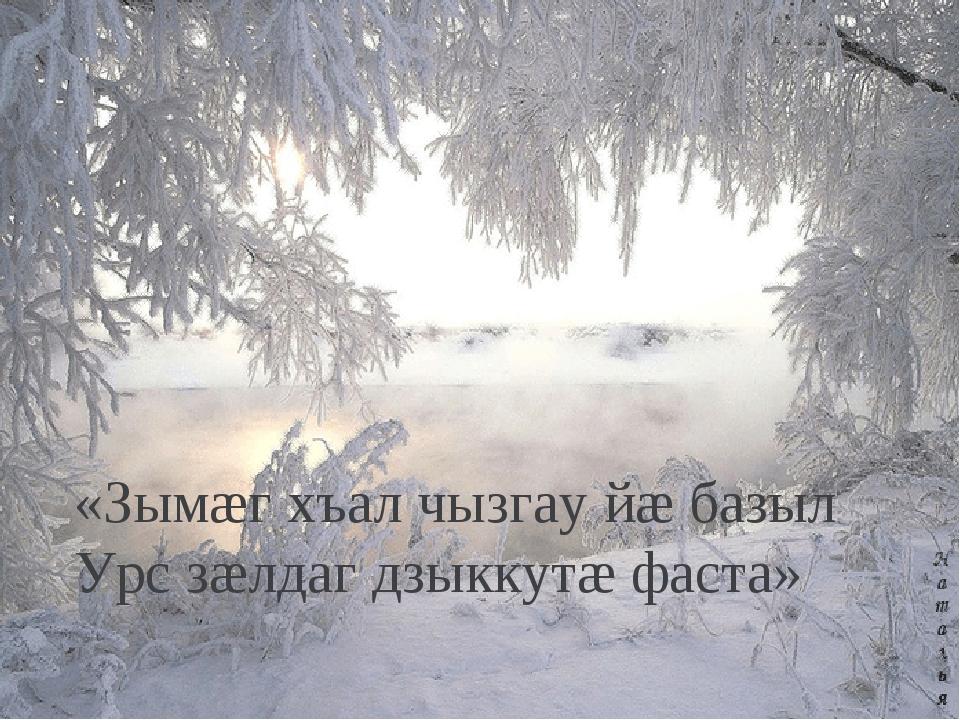 «Зымæг хъал чызгау йæ базыл Урс зæлдаг дзыккутæ фаста»