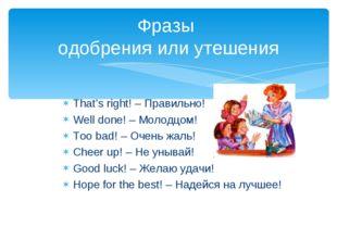 That's right! – Правильно! Well done! – Молодцом! Too bad! – Очень жаль! Chee