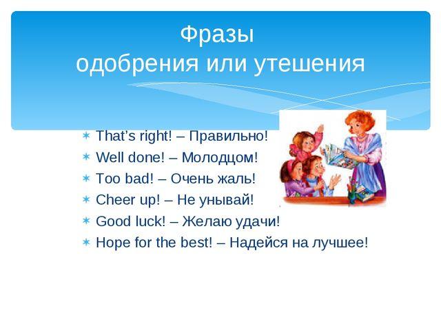 That's right! – Правильно! Well done! – Молодцом! Too bad! – Очень жаль! Chee...