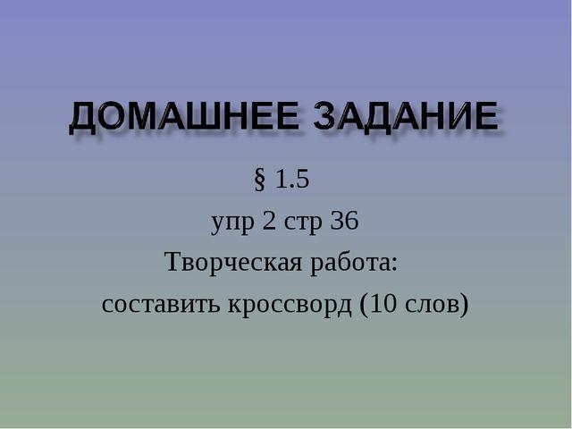 § 1.5 упр 2 стр 36 Творческая работа: составить кроссворд (10 слов)