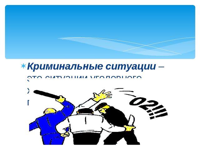 Криминальные ситуации – это ситуации уголовного характера, которые относятся...