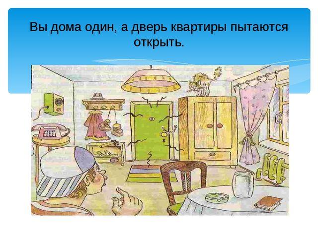 Вы дома один, а дверь квартиры пытаются открыть.