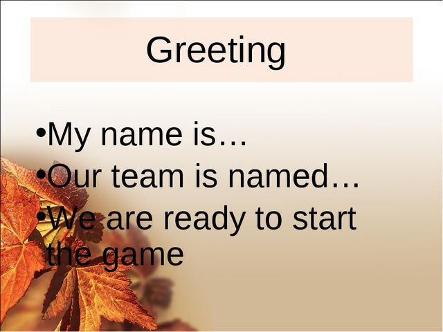 Greeting My name is… Our team is named… We are ready to start the game