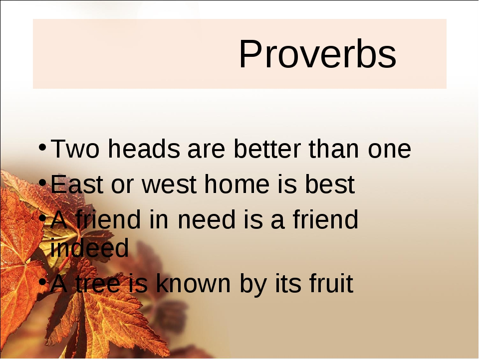 Proverbs Two heads are better than one East or west home is best A friend in...