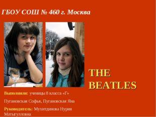 THE BEATLES ГБОУ СОШ № 460 г. Москва Выполнили: ученицы 8 класса «Г» Пугановс