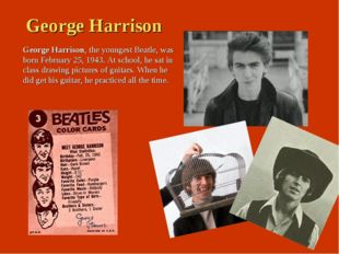 George Harrison George Harrison, the youngest Beatle, was born February 25, 1