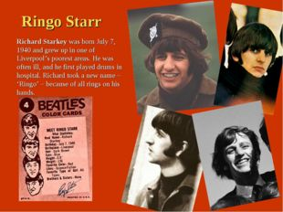 Ringo Starr Richard Starkey was born July 7, 1940 and grew up in one of Liver
