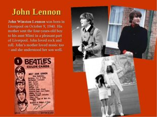 John Lennon John Winston Lennon was born in Liverpool on October 9, 1940. His