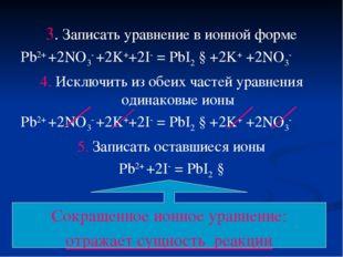 3. Записать уравнение в ионной форме Pb2+ +2NO3- +2K++2I- = PbI2 ↓+2K+ +2NO3-