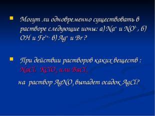 Могут ли одновременно существовать в растворе следующие ионы: a) Na+ и NO3-,