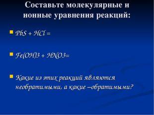 Составьте молекулярные и ионные уравнения реакций: PbS + HCl = Fe(OH)3 + HNO3