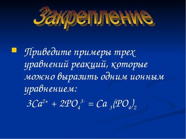 Приведите примеры трех уравнений реакций, которые можно выразить одним ионны...