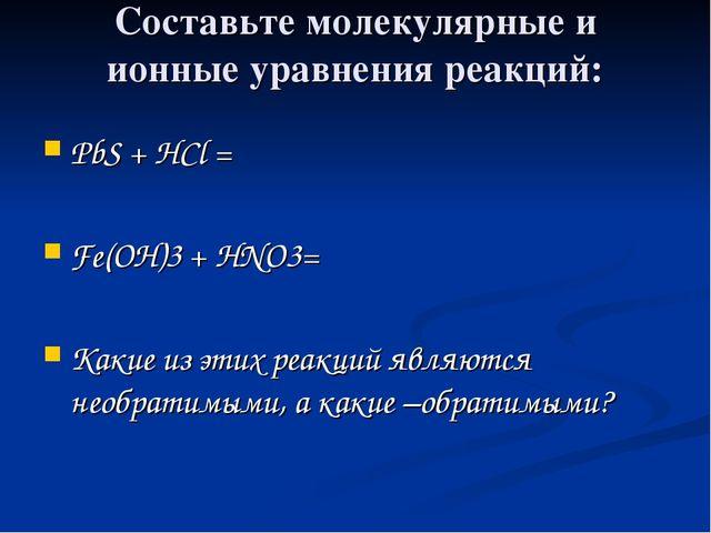 Составьте молекулярные и ионные уравнения реакций: PbS + HCl = Fe(OH)3 + HNO3...