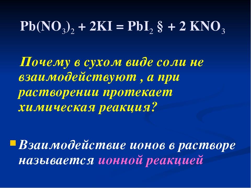 Pb(NO3)2 + 2KI = PbI2 ↓+ 2 KNO3 Почему в сухом виде соли не взаимодействуют ,...